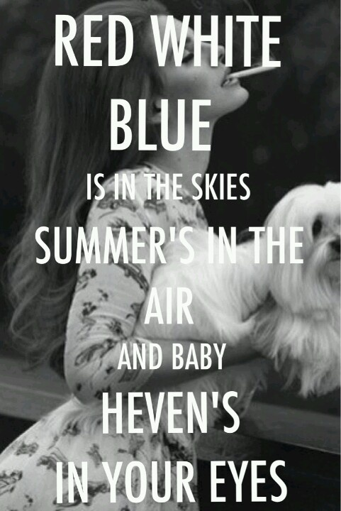 Red, white, blues in the sky, summer's in the air and baby heaven's in your eyes - Lana del Rey - National Anthem