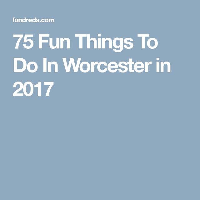 75 Fun Things To Do In Worcester in 2017