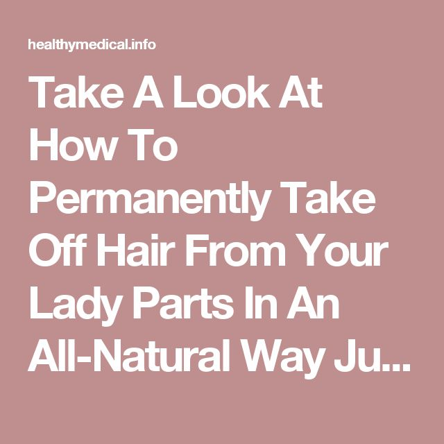 Take A Look At How To Permanently Take Off Hair From Your Lady Parts In An All-Natural Way Just By Applying This Homemade Mixture - Healthy Medical
