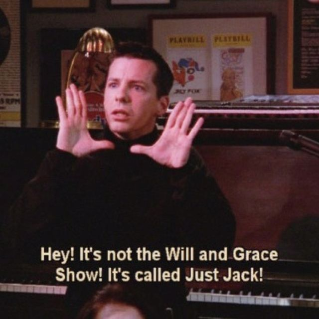 """""""Hey! It's not the Will and Grace Show! It's called Just Jack!"""" - Jack from Will & Grace"""