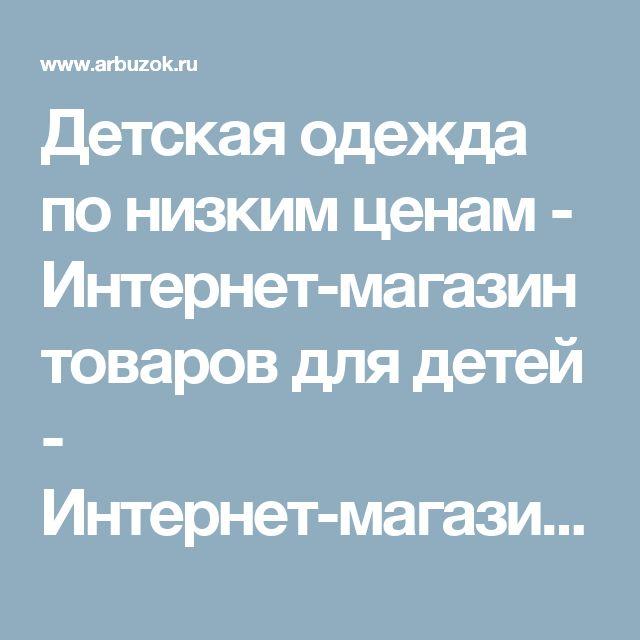 Детская одежда по низким ценам - Интернет-магазин товаров для детей - Интернет-магазины Москвы - Интернет-магазин. Каталог товаров. Скидки. Распродажа - Каталог товаров. Цены, скидки, распродажи