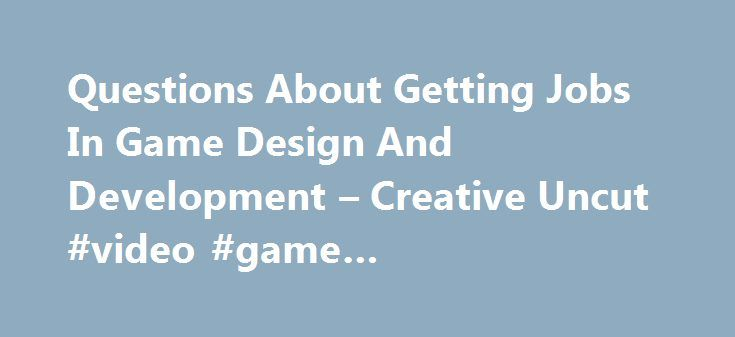 Questions About Getting Jobs In Game Design And Development – Creative Uncut #video #game #development #degree http://south-sudan.nef2.com/questions-about-getting-jobs-in-game-design-and-development-creative-uncut-video-game-development-degree/  # GAME CA