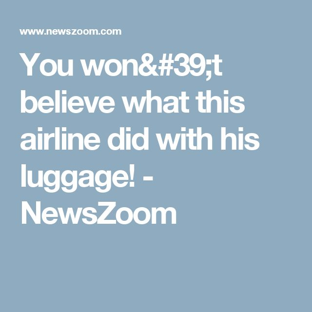 You won't believe what this airline did with his luggage! - NewsZoom