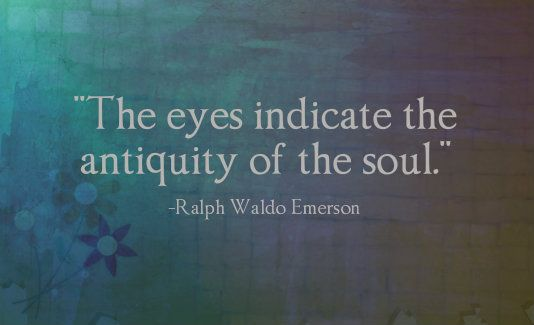 """The eyes indicate the antiquity of the soul"" -Ralph Waldo Emerson"