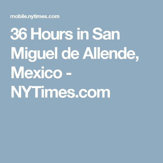 36 Hours in San Miguel de Allende, Mexico - NYTimes.com