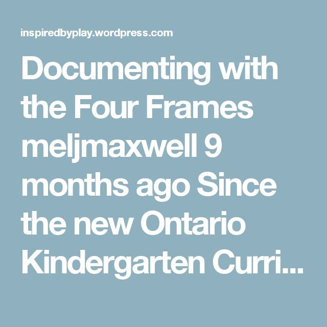 Documenting with the Four Frames meljmaxwell 9 months ago Since the new Ontario Kindergarten Curriculum was released this summer our kindergarten team has spent some quality time reflecting and re-thinking how we document and organize this documentation with regards to the four frames. We've narrowed our scope of documentation to 4 main documentation formats and we're sharing templates for you to use, tweak, improve upon, and share with others. Our Kindergarten Team's 4 Main Documentation...