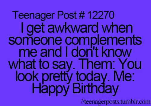 I get awkward when someone complements me and I don't know ...