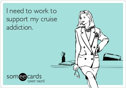 I need to work to support my cruise addiction.