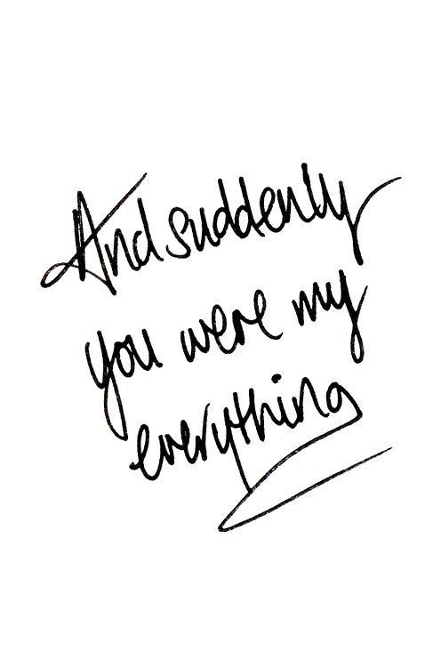 Suddenly you were my everything! So true.