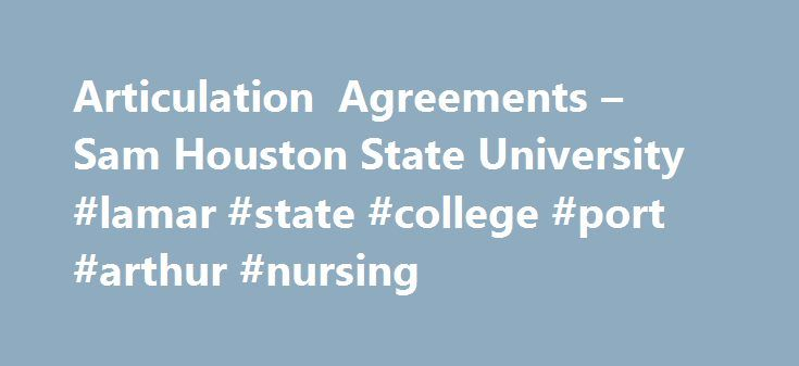 Articulation Agreements – Sam Houston State University #lamar #state #college #port #arthur #nursing http://louisville.remmont.com/articulation-agreements-sam-houston-state-university-lamar-state-college-port-arthur-nursing/  # Articulation Agreements Are you a Joint Admissions Student or Transient Student? Joint Admissions – A Joint Admission student is a student attending one of our partner community colleges with plans of transferring to Sam Houston State University within the next year…