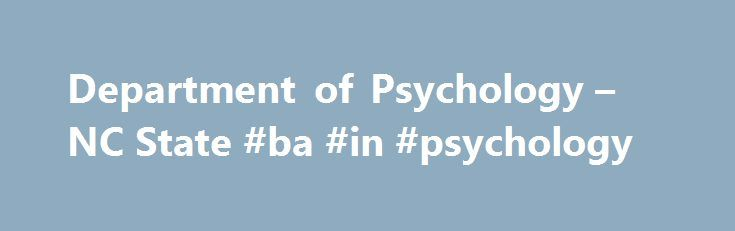 Department of Psychology – NC State #ba #in #psychology http://sweden.remmont.com/department-of-psychology-nc-state-ba-in-psychology/  # Advancing the Science of Behavior Our teams of scientist-practitioners address major behavioral and social issues and challenges in today's world. Their expertise is contributing to advancing knowledge about how individuals are affected by physical, emotional, educational, organizational and community contexts and experiences. The department has an active…