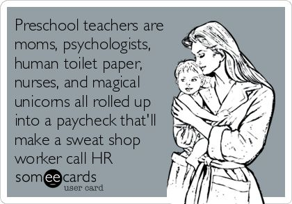 Preschool teachers are moms, psychologists, human toilet paper, nurses, and magical unicorns all rolled up into a paycheck that'll make a sweat shop worker call HR. | Workplace Ecard | someecards.com