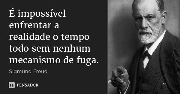 É impossível enfrentar a realidade o tempo todo sem nenhum mecanismo de fuga. — Sigmund Freud