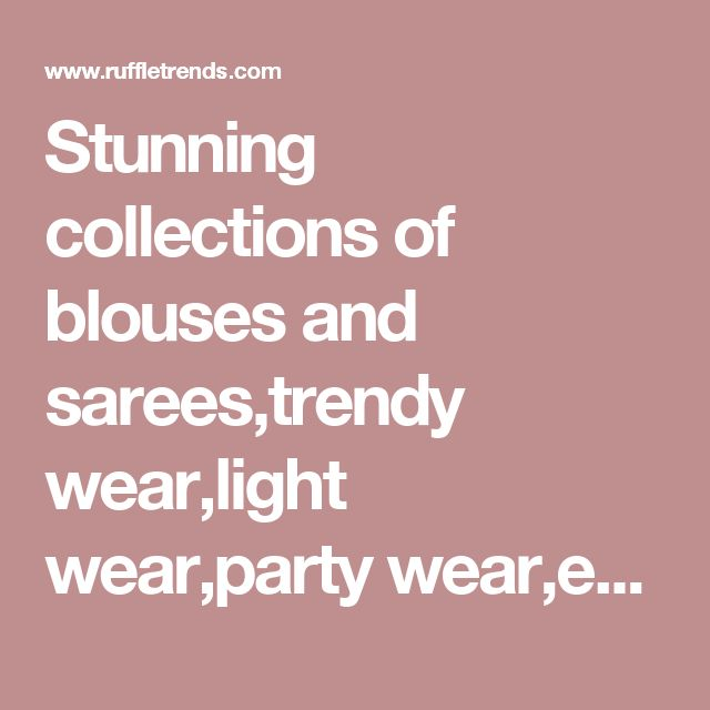 Stunning collections of blouses and sarees,trendy wear,light wear,party wear,ethnic wear,comfort wear