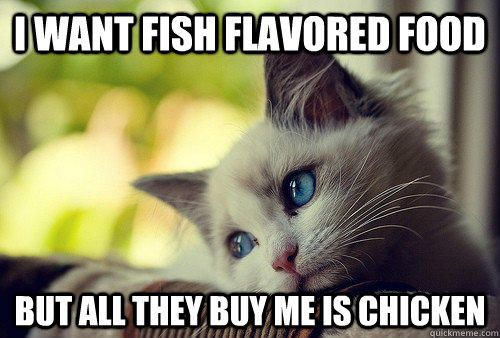 i want fish flavored food but all they buy me is chicken - i want fish flavored food but all they buy me is chicken  First World Problems Ca...
