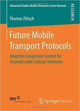 Future Mobile Transport Protocols: Adaptive Congestion Control For Unpredictable Cellular Networks PDF