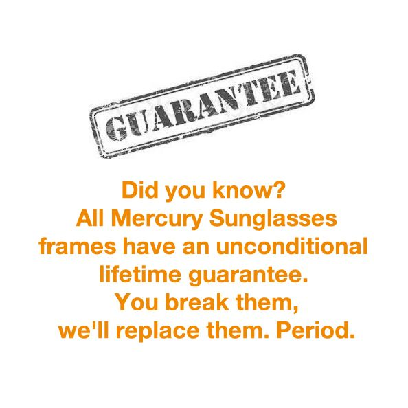 Did you know? All MERCURY Sunglasses frames have an unconditional lifetime guarantee. It's simple - you break them, we'll replace them.  Period.