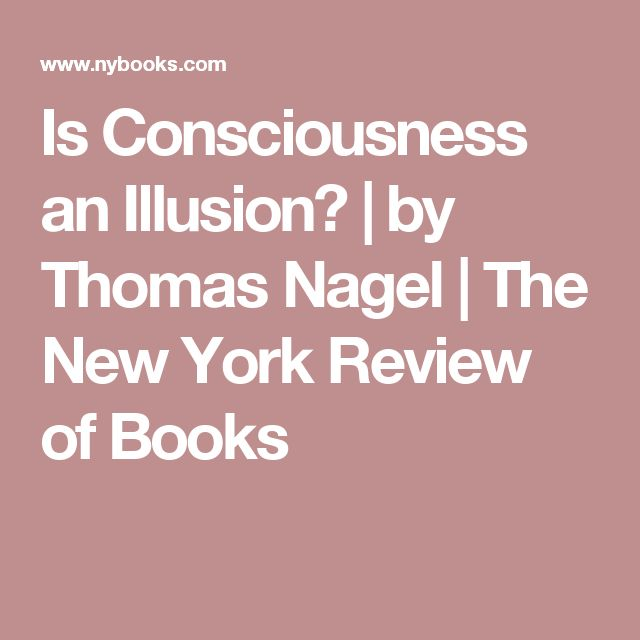 Is Consciousness an Illusion? | by Thomas Nagel | The New York Review of Books