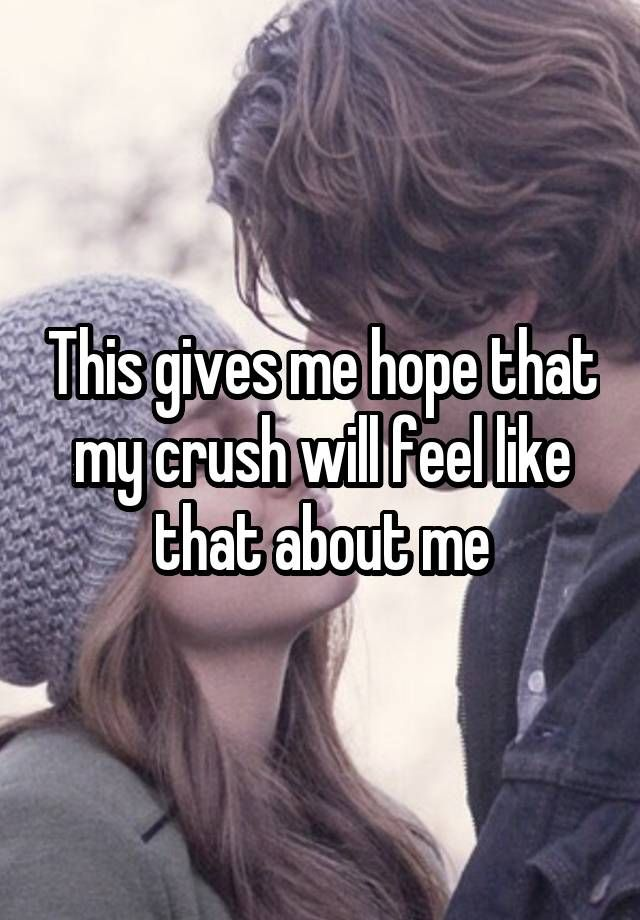 This gives me hope that my crush will feel like that about me