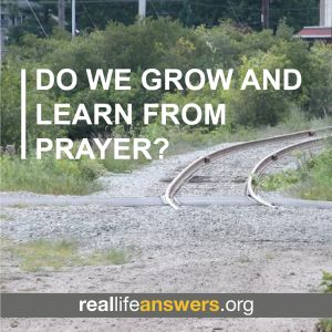 @Real Life Answers Do we grow and learn from prayer?