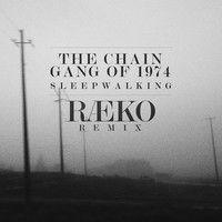 The Chain Gang Of 1974 - Sleepwalking (RAEKO Remix) by RÆKO