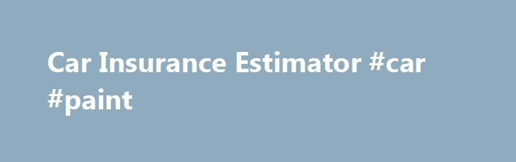 Car Insurance Estimator #car #paint http://cars.remmont.com/car-insurance-estimator-car-paint/  #car estimate # Estimating car insurance rates: What you need to know For ballpark estimates on your car insurance rates, or to find out how, why or how much your car insurance will go up or down after a ticket or a change of address, we have several helpful articles and car insurance calculators .…The post Car Insurance Estimator #car #paint appeared first on Cars.