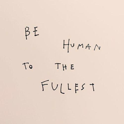Ça veut dire de vivre tout avec intensité. Ses joies, ses peines, ses douleurs, ses inquiètudes, ses réussites. Être humain, c'est de ressentir.
