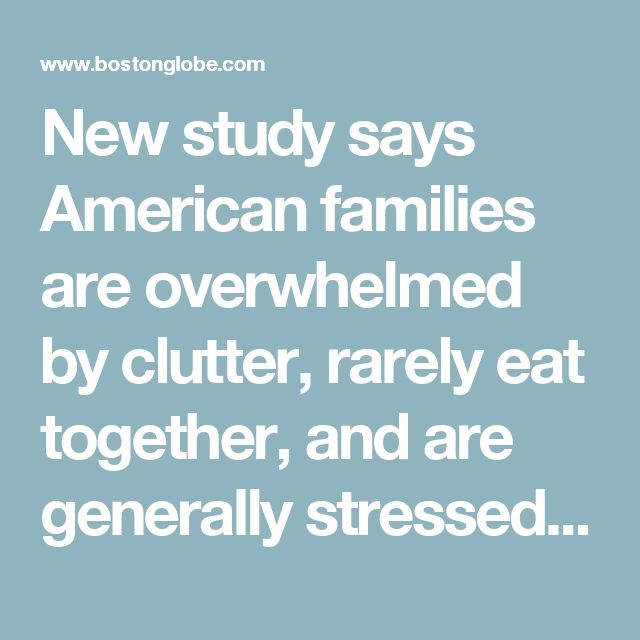 New study says American families are overwhelmed by clutter, rarely eat together, and are generally stressed out about it all - The Boston Globe