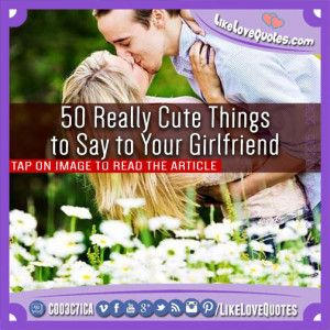 50 Really Cute Things to Say to Your Girlfriend
