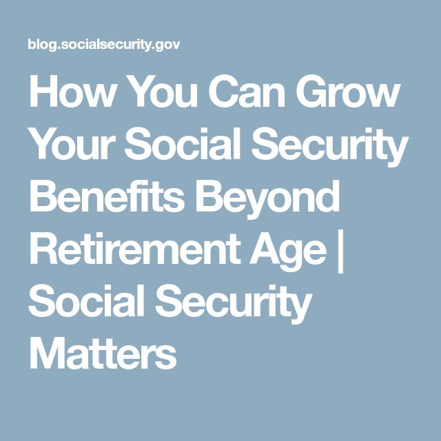 How You Can Grow Your Social Security Benefits Beyond Retirement Age | Social Security Matters