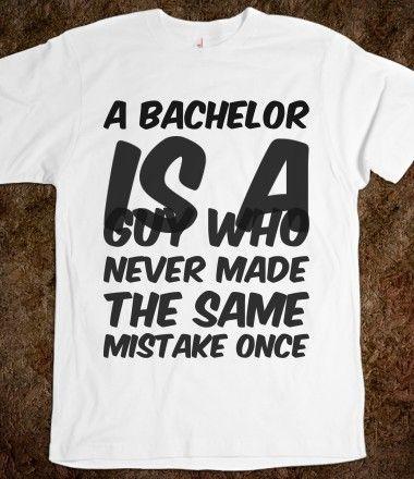 A bachelor is a guy who never made the same mistake once , Bachelor and Bachelorette Sayings