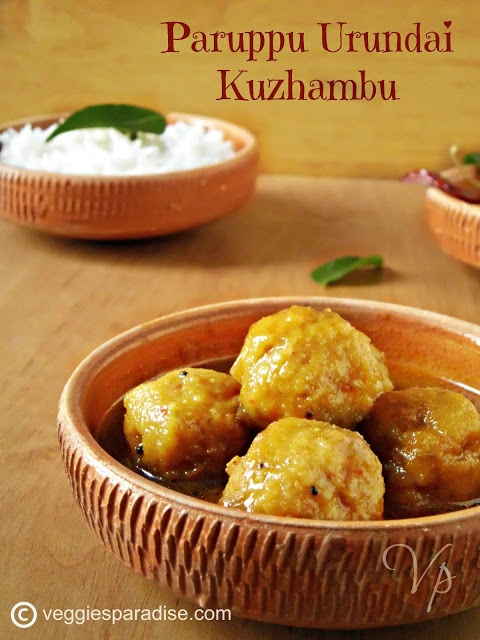 PARUPPU URUNDAI KUZHAMBU -This is an authentic South Indian gravy. It is a close relative with Kara Kuzhmabu. This dish is prepared by making balls from lentils (thuvar dal) and cooked in tamarind gravy. A wonderful tangy kuzhambu that goes very well with rice.