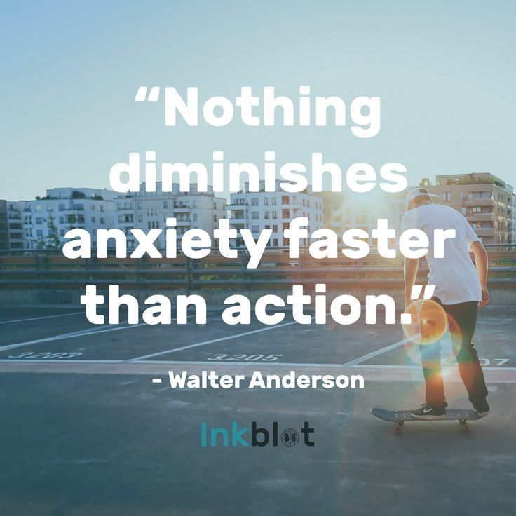 Nothing diminishes anxiety faster than action - Walter Anderson