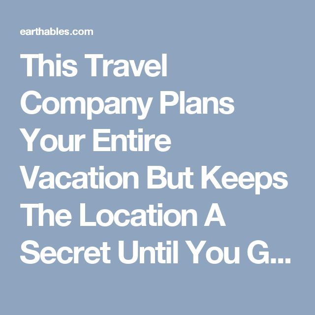 This Travel Company Plans Your Entire Vacation But Keeps The Location A Secret Until You Get There