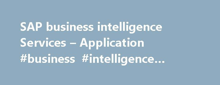 SAP business intelligence Services – Application #business #intelligence #application http://design.nef2.com/sap-business-intelligence-services-application-business-intelligence-application/  # Business Intelligence Business Intelligence In today s information-driven economy, high performance organizations are increasingly relying on business intelligence to gain a competitive advantage, respond quickly to market changes, and align execution with overall strategic direction. As a system…