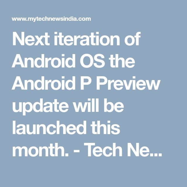 Next iteration of Android OS the Android P Preview update will be launched this month. - Tech News India