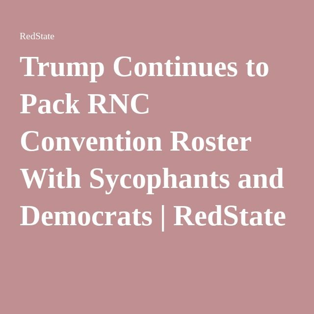 Trump Continues to Pack RNC Convention Roster With Sycophants and Democrats | RedState