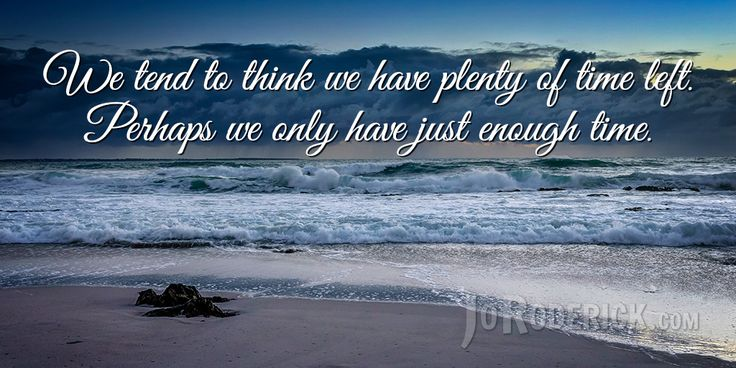 Quote 145: We tend to think we have plenty of time left. Perhaps we only have just enough time.  #Quote #Inspiration