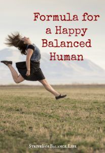 Formula for a Happy Balanced Human. Maintaining life balance is a collection of good daily choices and habits that don't actually take too much time. Maintain the following 5 categories of your life, and you will achieve balance.