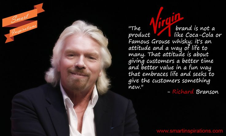 "#Sir #Richard #Branson #Success - The #Virgin #brand is not a #product like #Coca-#Cola or #Famous #Grouse #whisky; it's an #attitude and a way of #life to many. That attitude is about giving #customers a better time and #better #value in a #fun way that #embraces life and #seeks to give the customers something #new."" See more at: www.smartinspirations.com"