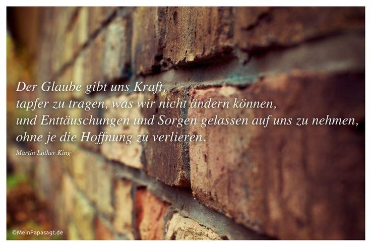 Mein Papa sagt...  Der Glaube gibt uns Kraft, tapfer zu tragen, was wir nicht ändern können, und Enttäuschungen und Sorgen gelassen auf uns zu nehmen, ohne je die Hoffnung zu verlieren. Martin Luther King #Zitate #deutsch #quotes      Weisheiten & Zitate TÄGLICH NEU auf www.MeinPapasagt.de