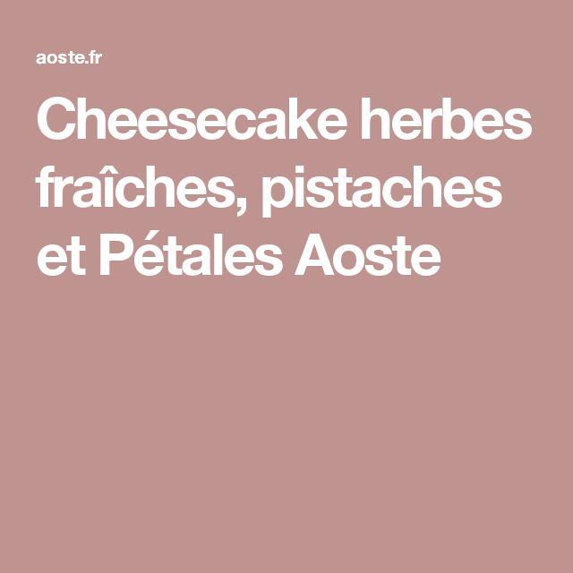 Cheesecake herbes fraîches, pistaches et Pétales Aoste