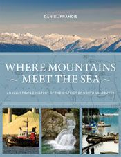 Where Mountains Meet the Sea: An Illustrated History of the District of North Vancouver by Daniel Francis (2016, Harbour Publishing, $39.95).  Where Mountains Meet the Sea commemorates the 125th anniversary of the District of North Vancouver's incorporation as a municipality.  Noted author and historian Daniel Francis traces the evolution of North Vancouver from a modest milltown to one of Canada's most unique and livable communities.