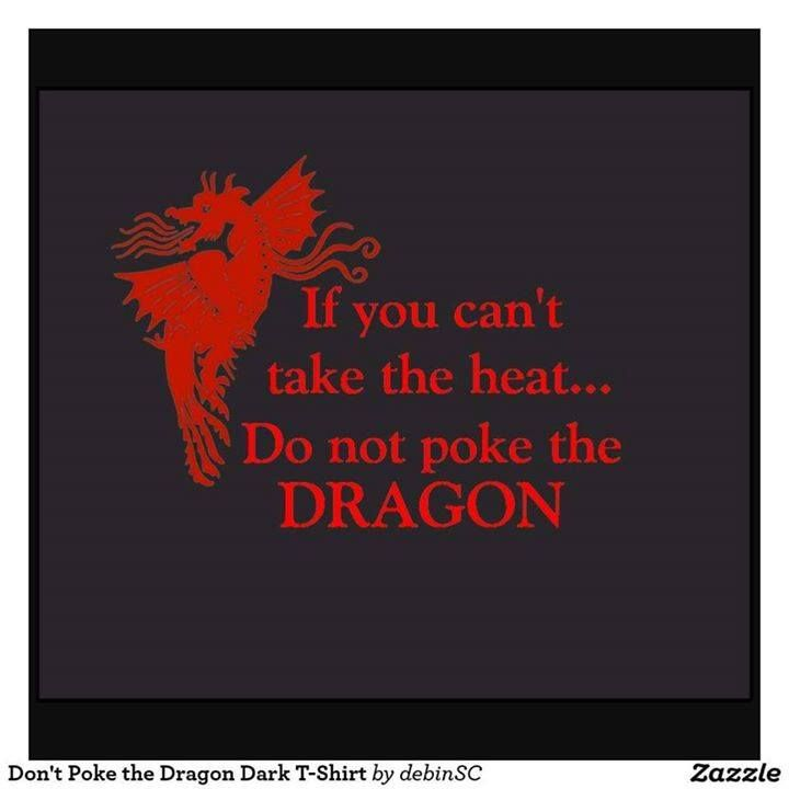 If you can't take the heat ... Do not poke the DRAGON ;)