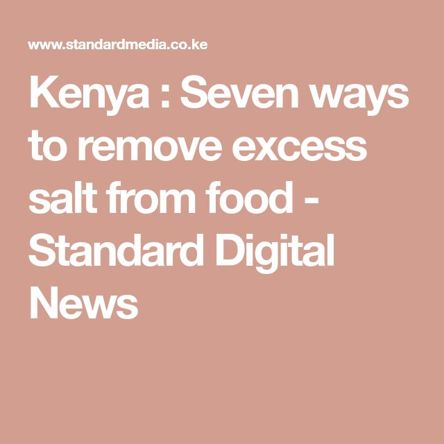 Kenya : Seven ways to remove excess salt from food ...
