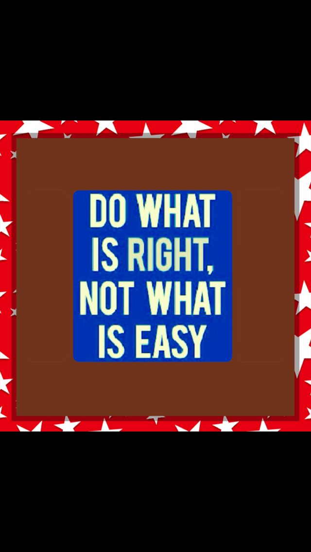 Do what is RIGHT! Not what is easy!