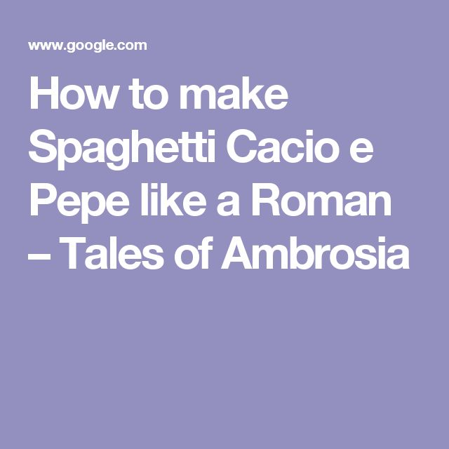 How to make Spaghetti Cacio e Pepe like a Roman – Tales of Ambrosia