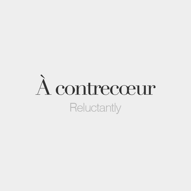 À contrecœur = Reluctantly (Lit: against heart)