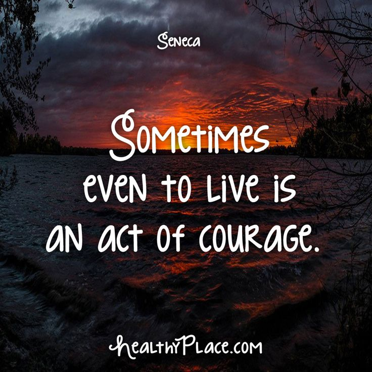 Quote: Sometimes even to live is an act of courage. -Seneca. www.HealthyPlace.com