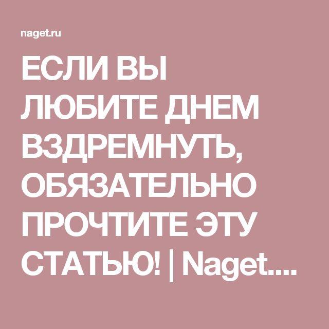 ЕСЛИ ВЫ ЛЮБИТЕ ДНЕМ ВЗДРЕМНУТЬ, ОБЯЗАТЕЛЬНО ПРОЧТИТЕ ЭТУ СТАТЬЮ! | Naget.Ru